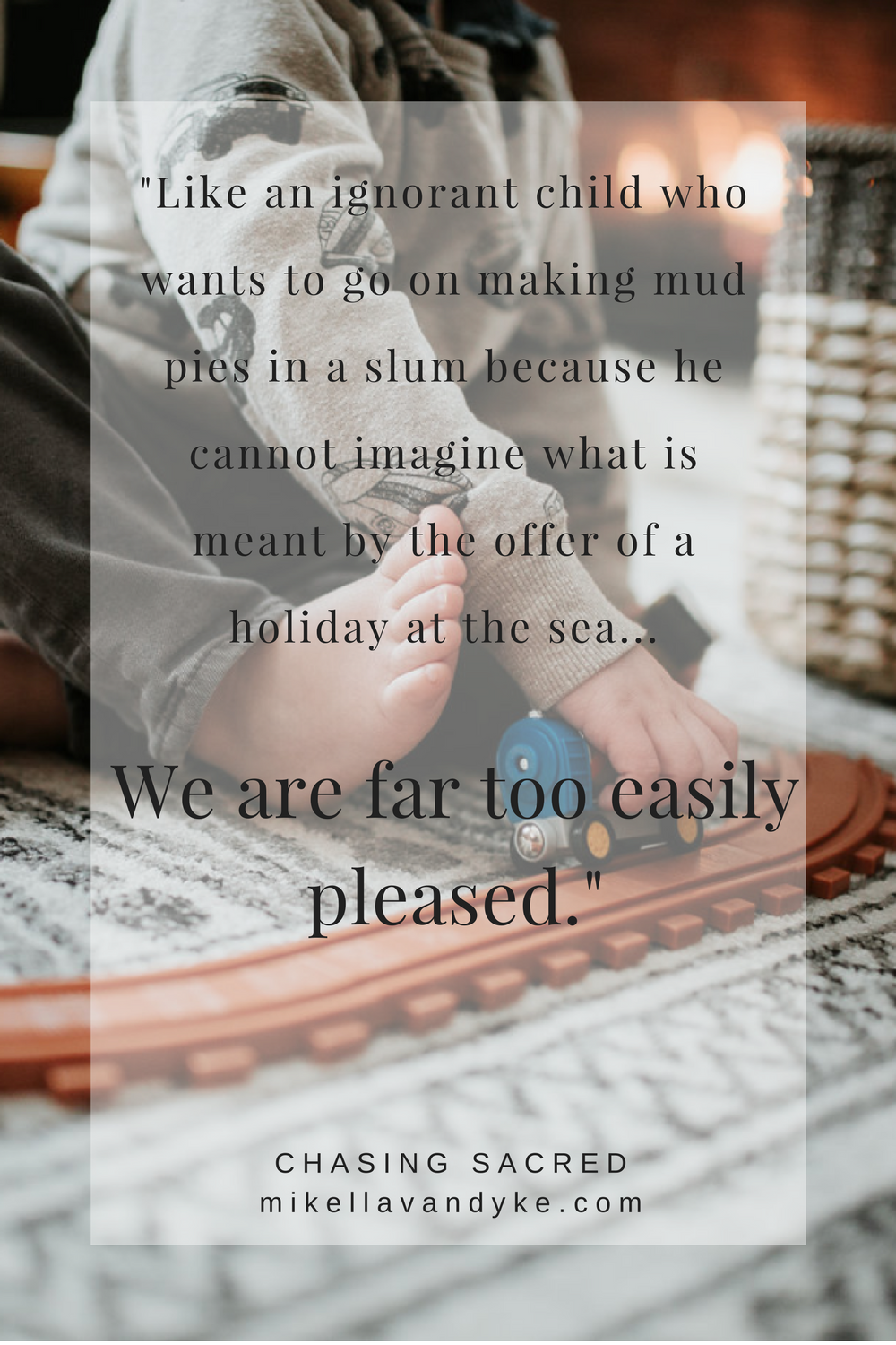 Like an ignorant child who wants to go on making mud pies in a slum because he cannot imagine what is meant by the offer of a holiday at the sea