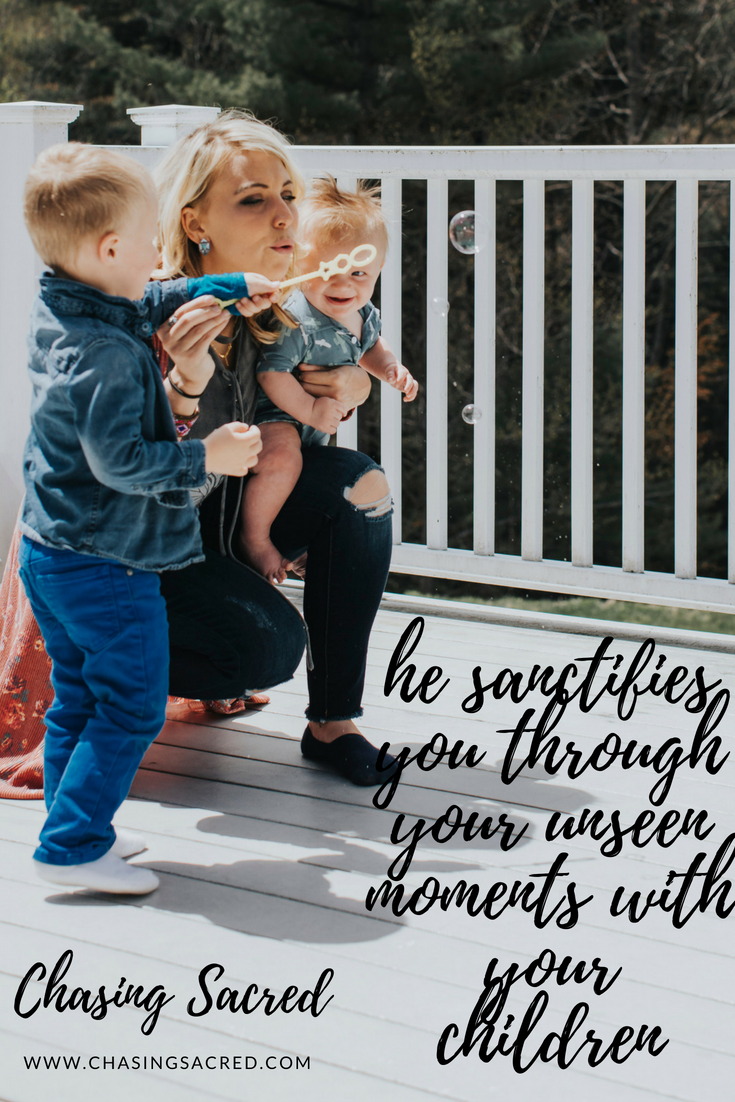 He sanctifies you through your unseen moments with your children